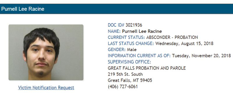 Racine is currently listed as a probation absconder by the Great Falls Probation & Parole Office.